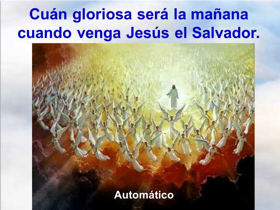 Cuán gloriosa será la mañana cuando venga Jesús el Salvador.