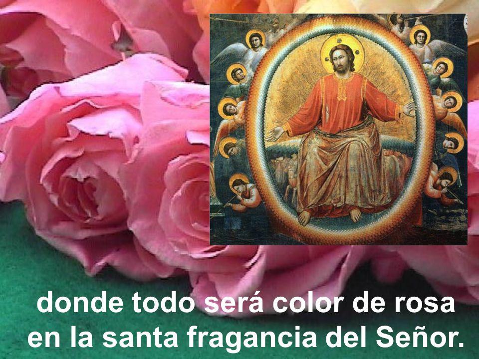 donde todo será color de rosa en la santa fragancia del Señor.