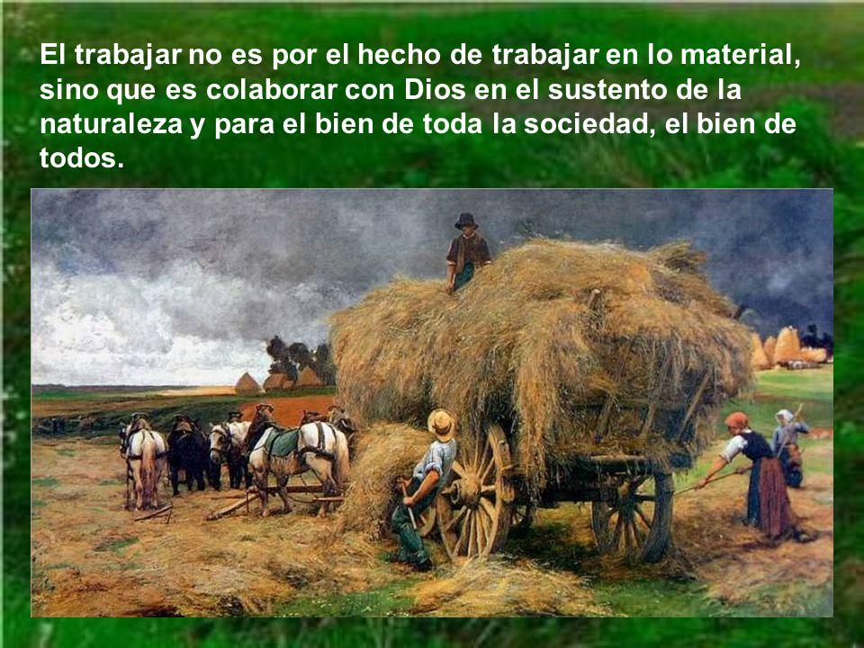 El trabajar no es por el hecho de trabajar en lo material, sino que es colaborar con Dios en el sustento de la naturaleza y para el bien de toda la sociedad, el bien de todos.