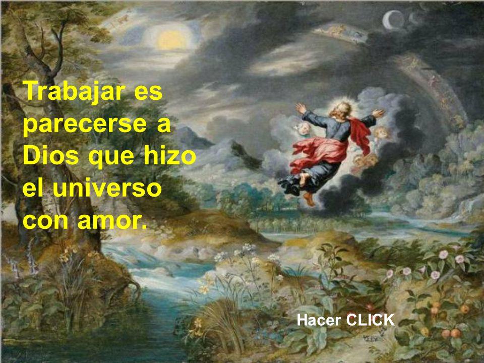Trabajar es parecerse a Dios que hizo el universo con amor.
