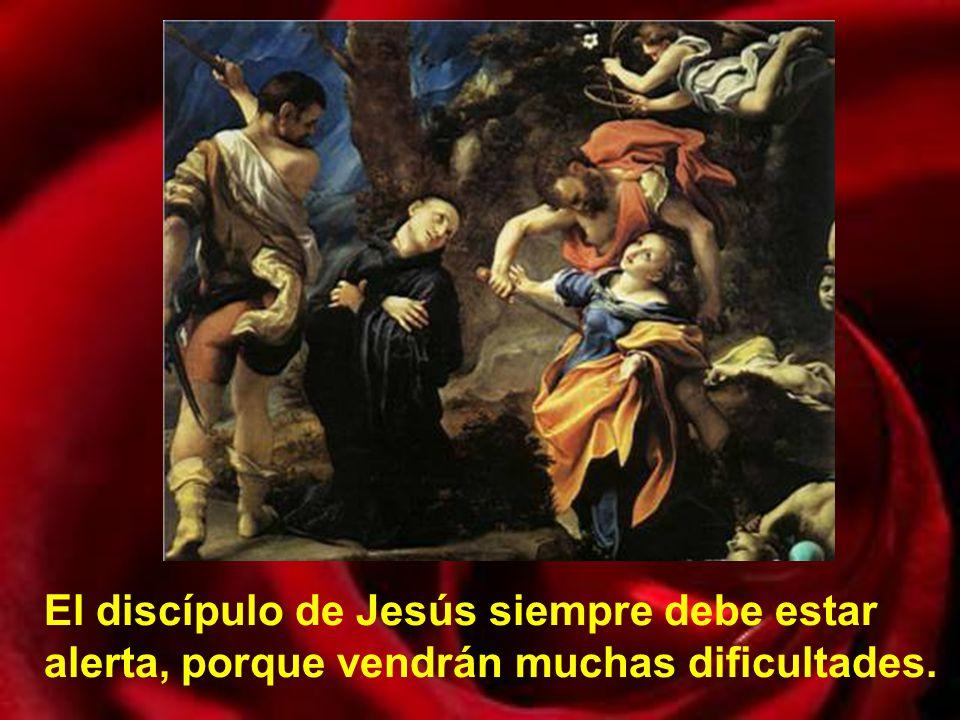 El discípulo de Jesús siempre debe estar alerta, porque vendrán muchas dificultades.