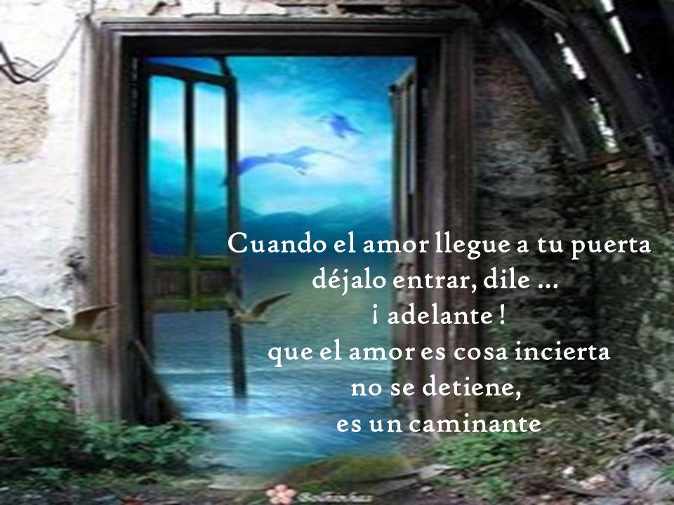 Cuando el amor llegue a tu puerta que el amor es cosa incierta
