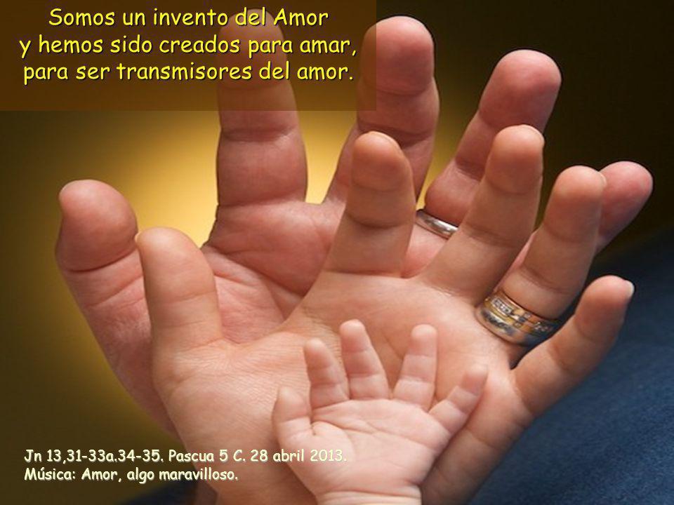Somos un invento del Amor y hemos sido creados para amar, para ser transmisores del amor.