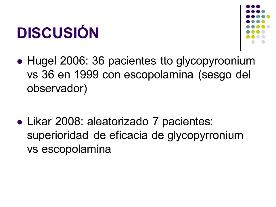 DISCUSIÓN Hugel 2006: 36 pacientes tto glycopyroonium vs 36 en 1999 con escopolamina (sesgo del observador)