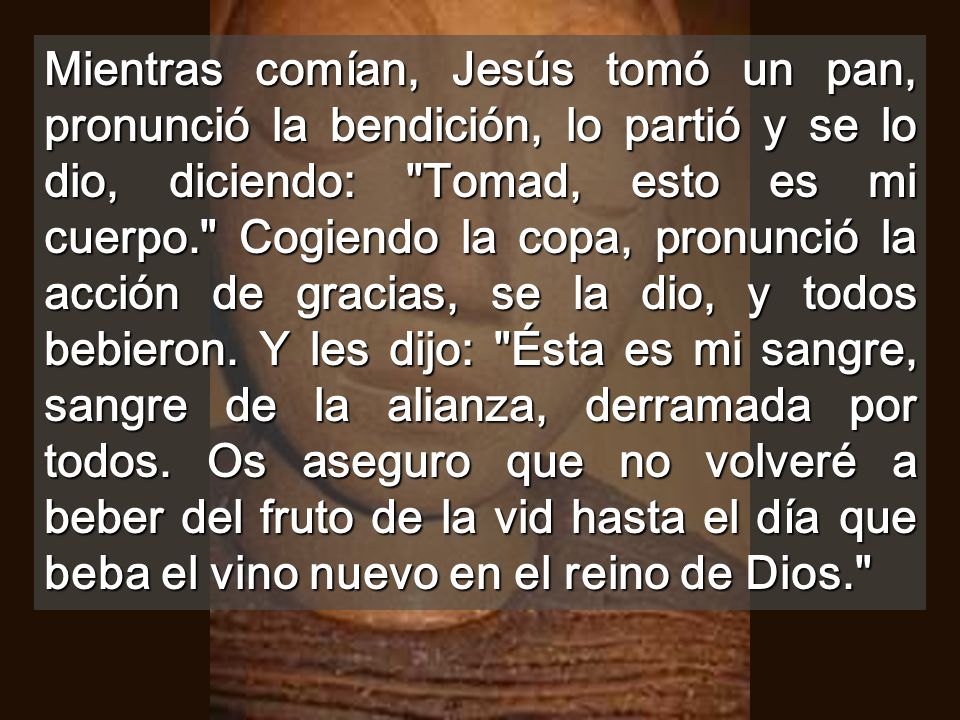 Mientras comían, Jesús tomó un pan, pronunció la bendición, lo partió y se lo dio, diciendo: Tomad, esto es mi cuerpo. Cogiendo la copa, pronunció la acción de gracias, se la dio, y todos bebieron.