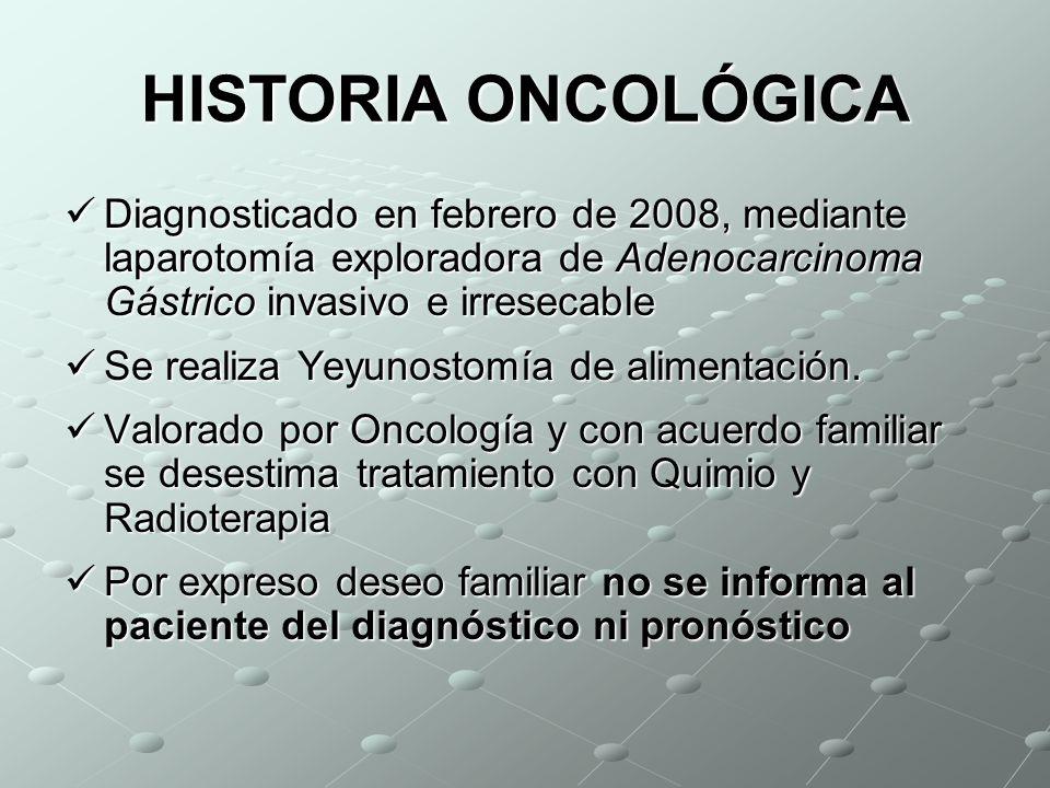 HISTORIA ONCOLÓGICA Diagnosticado en febrero de 2008, mediante laparotomía exploradora de Adenocarcinoma Gástrico invasivo e irresecable.