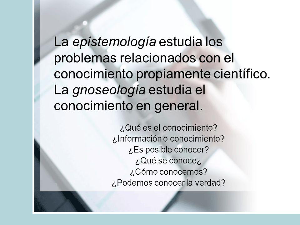 La epistemología estudia los problemas relacionados con el conocimiento propiamente científico. La gnoseología estudia el conocimiento en general.