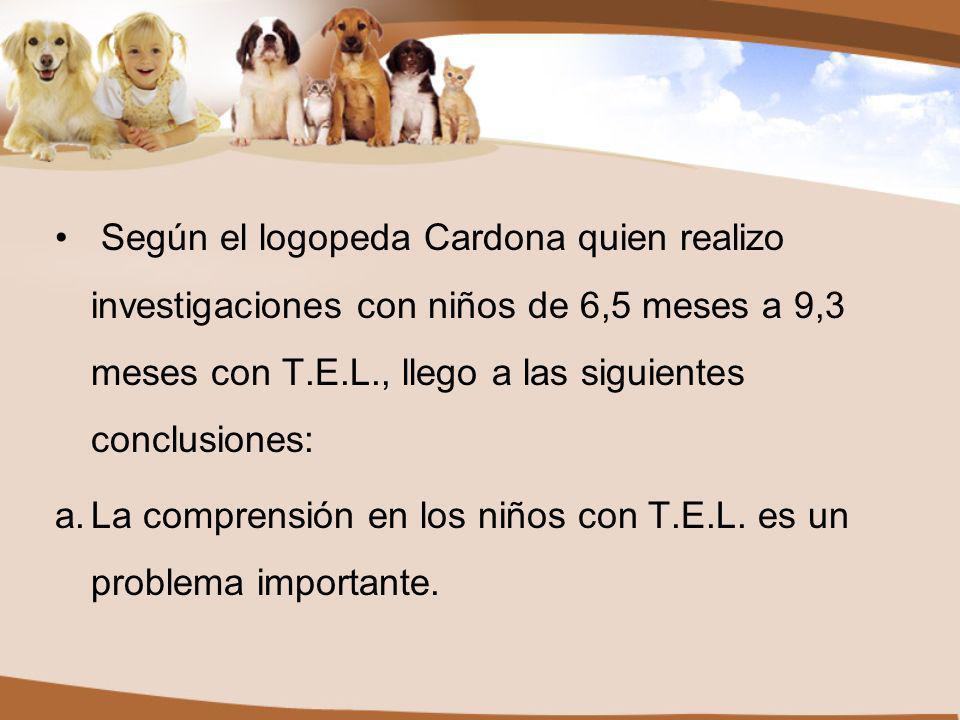Según el logopeda Cardona quien realizo investigaciones con niños de 6,5 meses a 9,3 meses con T.E.L., llego a las siguientes conclusiones: