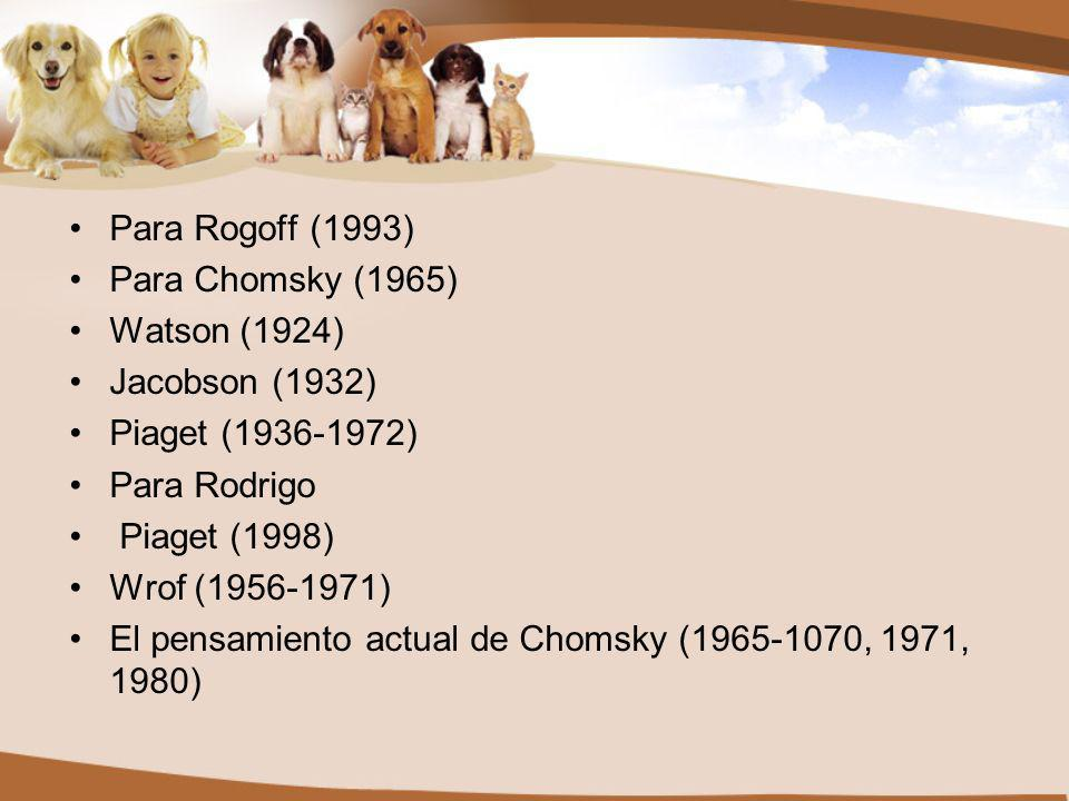 Para Rogoff (1993) Para Chomsky (1965) Watson (1924) Jacobson (1932) Piaget (1936-1972) Para Rodrigo.