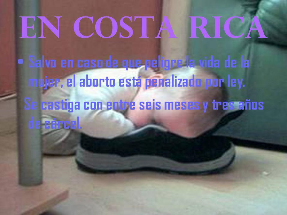 EN COSTA RICA Salvo en caso de que peligre la vida de la mujer, el aborto está penalizado por ley.