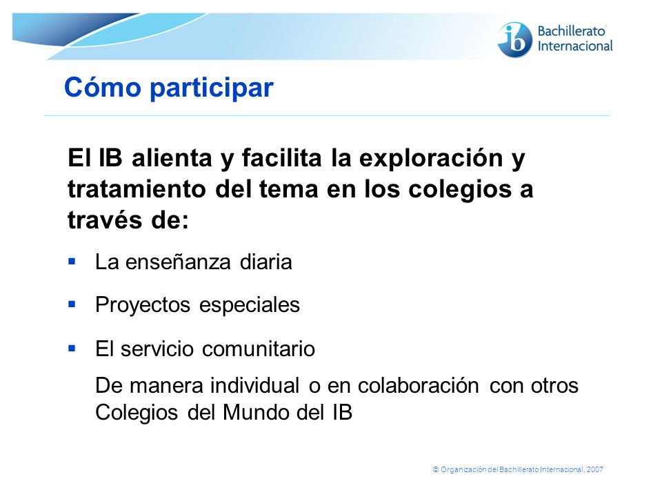 Cómo participar El IB alienta y facilita la exploración y tratamiento del tema en los colegios a través de: