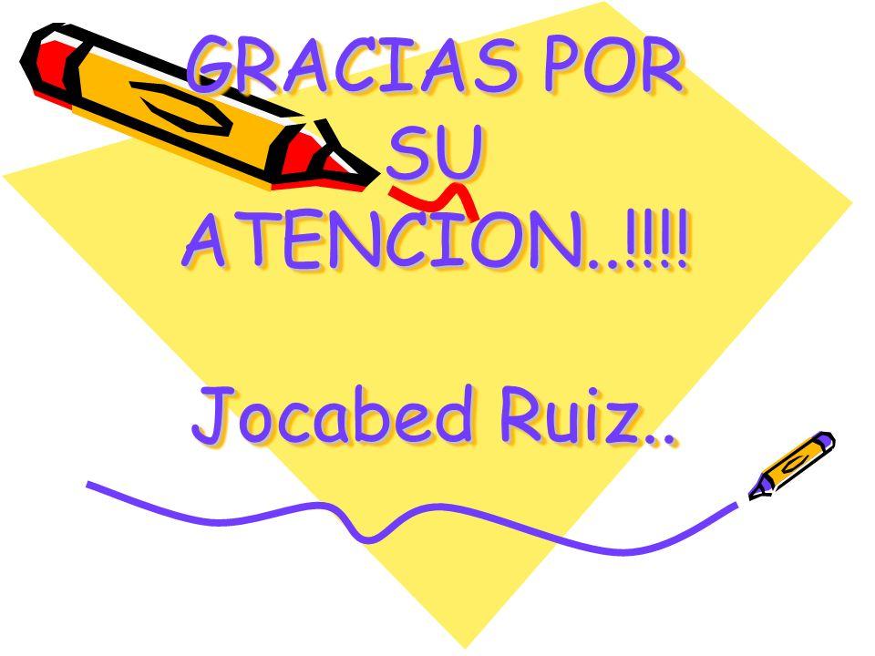 GRACIAS POR SU ATENCION..!!!! Jocabed Ruiz..