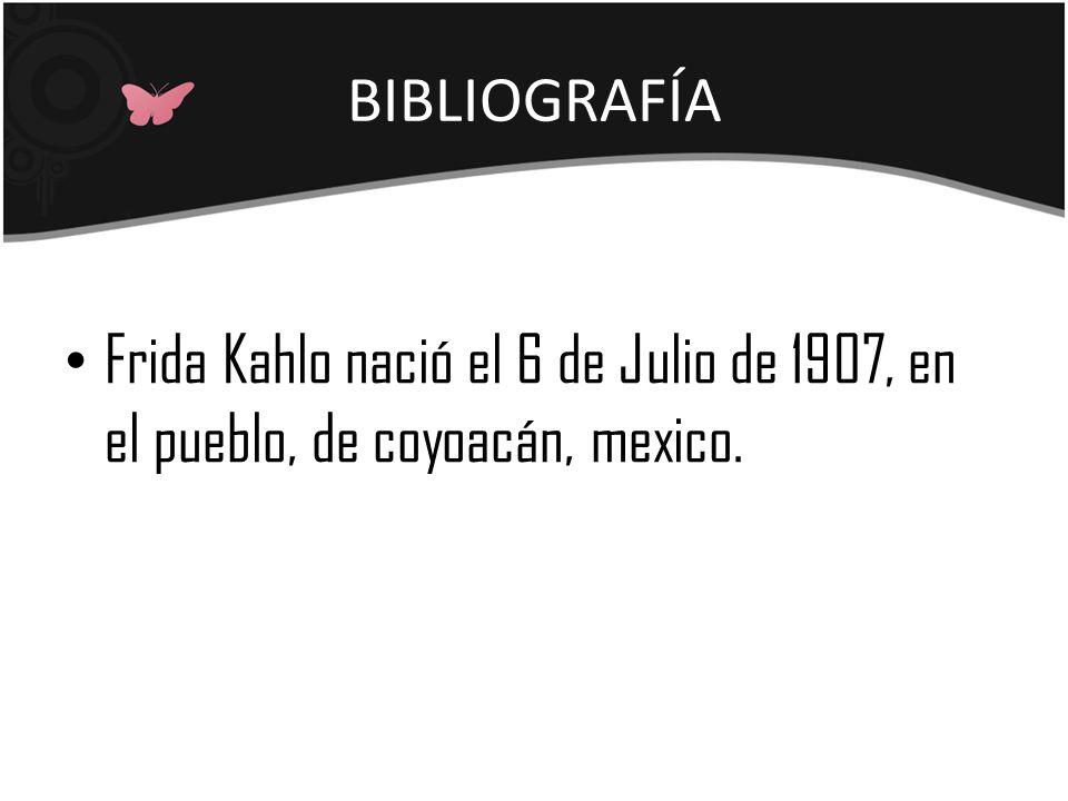 BIBLIOGRAFÍA Frida Kahlo nació el 6 de Julio de 1907, en el pueblo, de coyoacán, mexico.