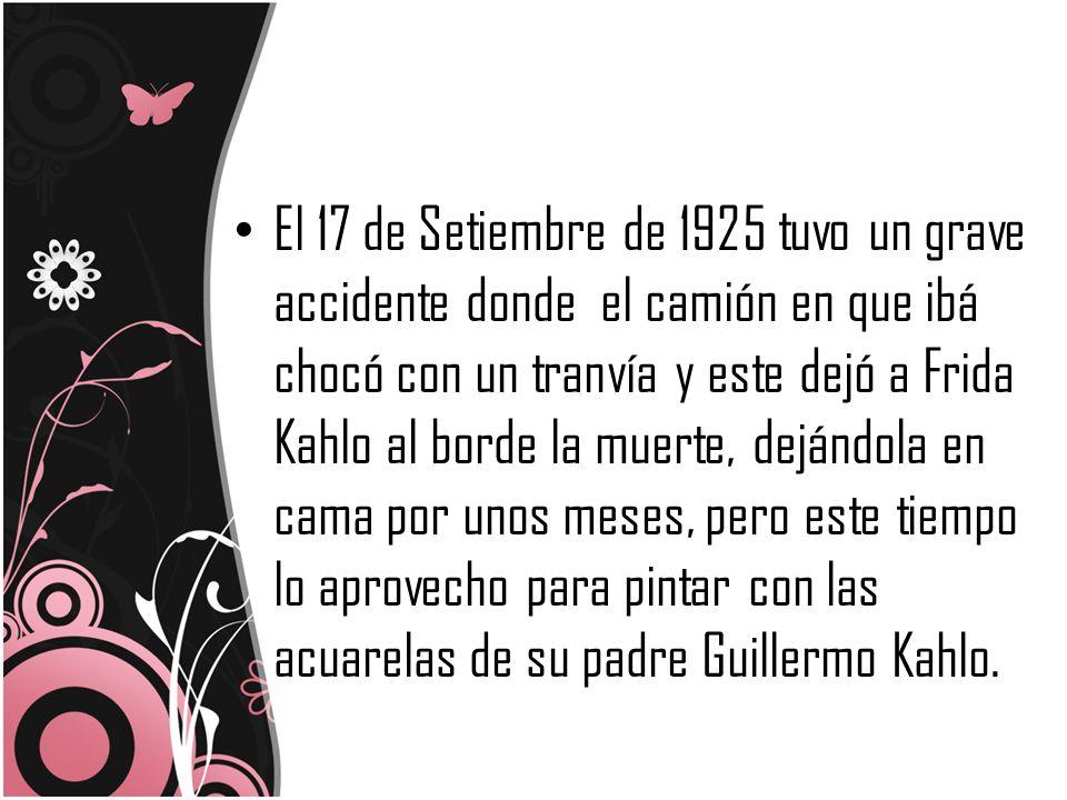 El 17 de Setiembre de 1925 tuvo un grave accidente donde el camión en que ibá chocó con un tranvía y este dejó a Frida Kahlo al borde la muerte, dejándola en cama por unos meses, pero este tiempo lo aprovecho para pintar con las acuarelas de su padre Guillermo Kahlo.