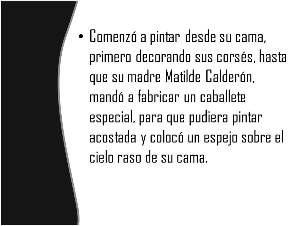 Comenzó a pintar desde su cama, primero decorando sus corsés, hasta que su madre Matilde Calderón, mandó a fabricar un caballete especial, para que pudiera pintar acostada y colocó un espejo sobre el cielo raso de su cama.