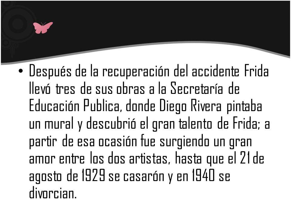 Después de la recuperación del accidente Frida llevó tres de sus obras a la Secretaría de Educación Publica, donde Diego Rivera pintaba un mural y descubrió el gran talento de Frida; a partir de esa ocasión fue surgiendo un gran amor entre los dos artistas, hasta que el 21 de agosto de 1929 se casarón y en 1940 se divorcian.