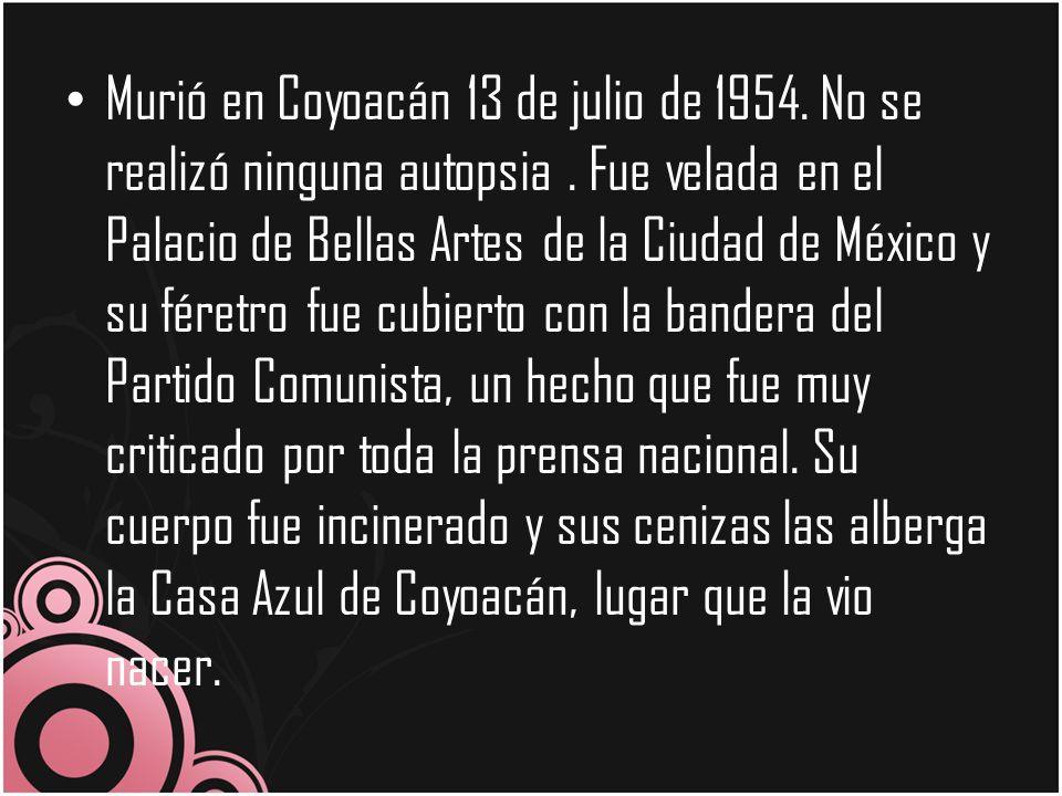 Murió en Coyoacán 13 de julio de 1954. No se realizó ninguna autopsia