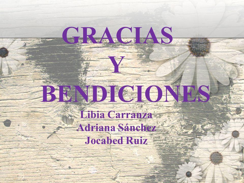 GRACIAS Y BENDICIONES Libia Carranza Adriana Sánchez Jocabed Ruiz