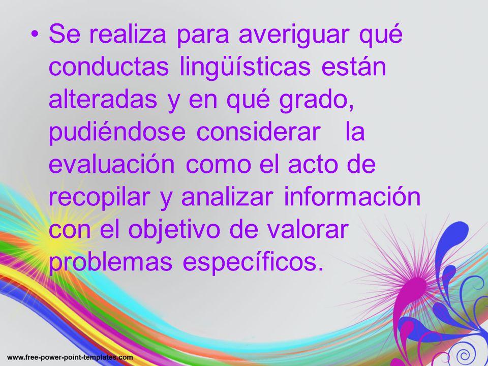 Se realiza para averiguar qué conductas lingüísticas están alteradas y en qué grado, pudiéndose considerar la evaluación como el acto de recopilar y analizar información con el objetivo de valorar problemas específicos.