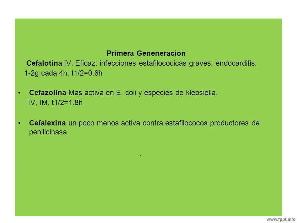 Primera Geneneracion Cefalotina IV. Eficaz: infecciones estafilococicas graves: endocarditis. 1-2g cada 4h, t1/2=0.6h.