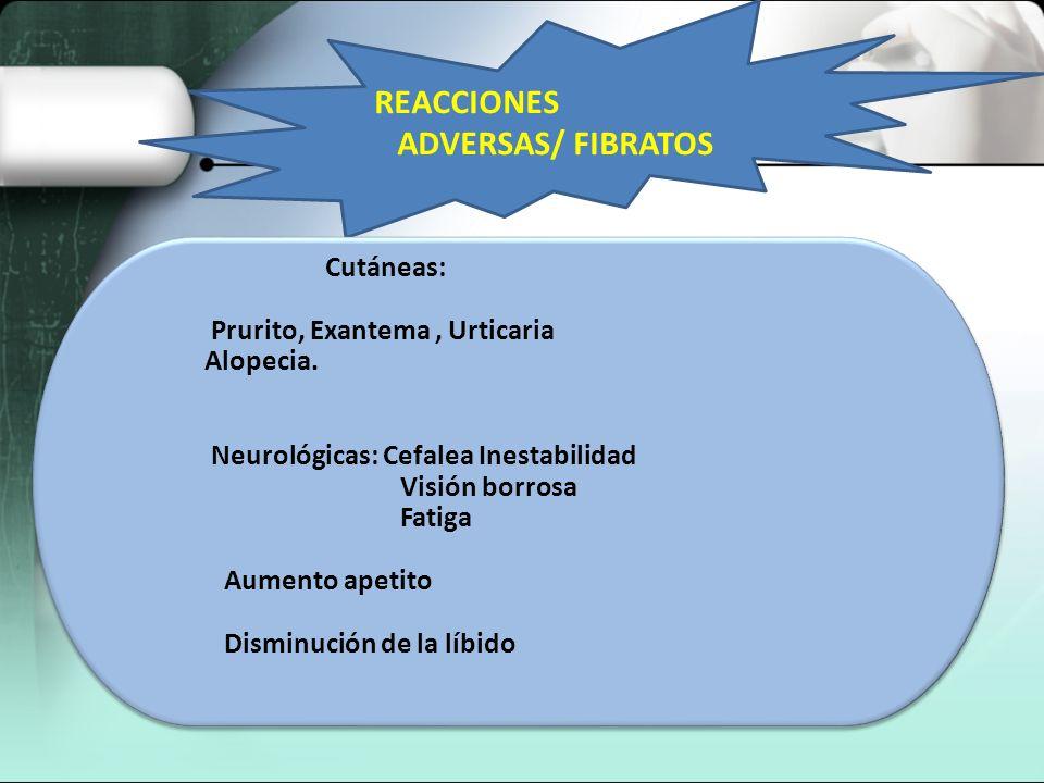 REACCIONES ADVERSAS/ FIBRATOS Prurito, Exantema , Urticaria Alopecia.