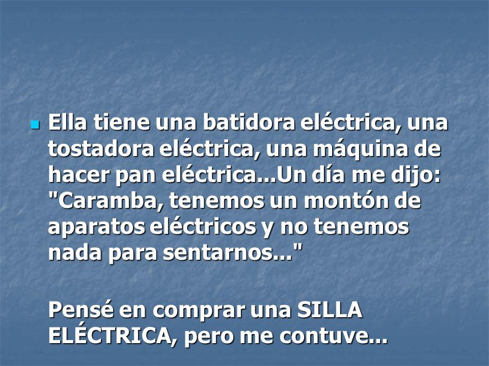Ella tiene una batidora eléctrica, una tostadora eléctrica, una máquina de hacer pan eléctrica...Un día me dijo: Caramba, tenemos un montón de aparatos eléctricos y no tenemos nada para sentarnos...