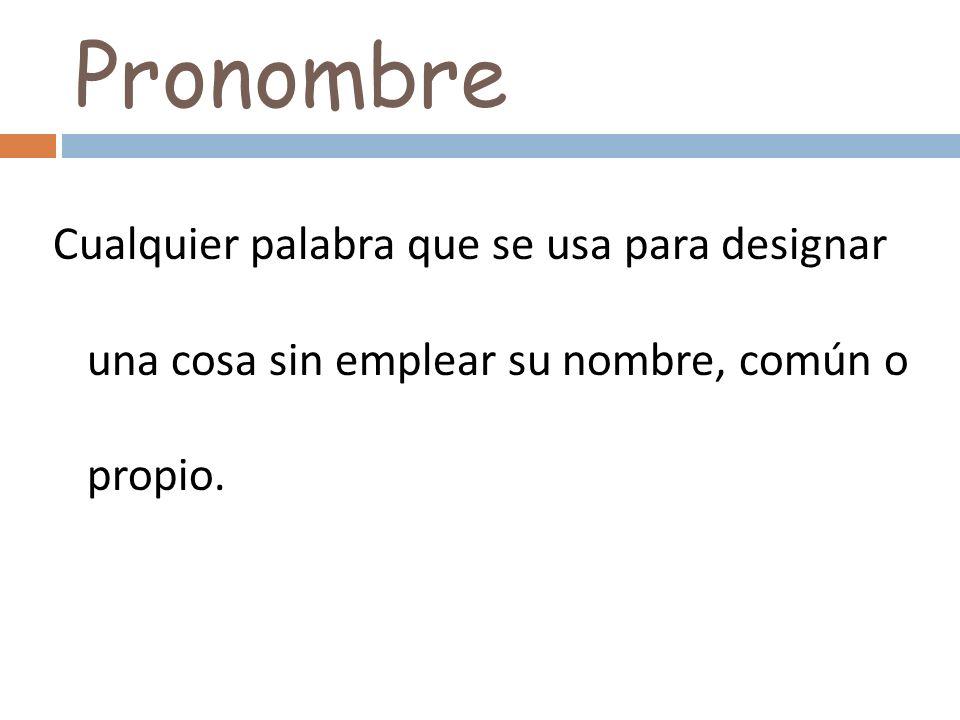 PronombreCualquier palabra que se usa para designar una cosa sin emplear su nombre, común o propio.