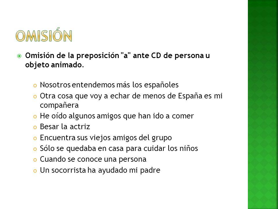 Omisión Omisión de la preposición a ante CD de persona u objeto animado. Nosotros entendemos más los españoles.