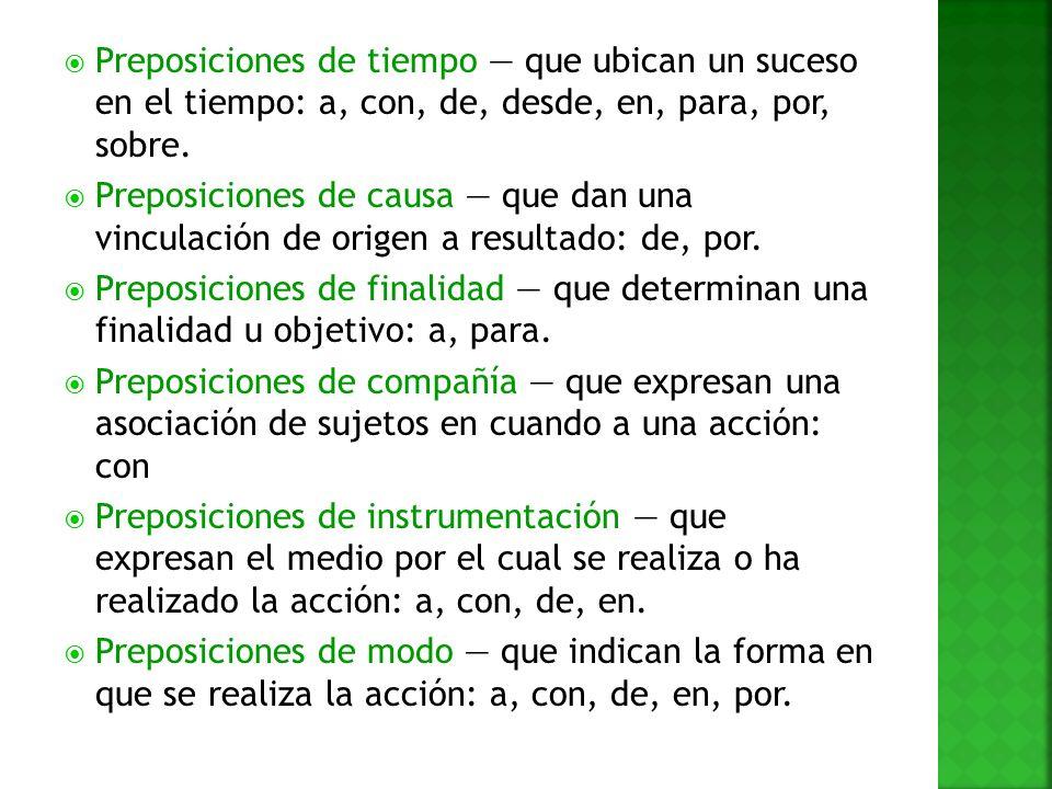 Preposiciones de tiempo — que ubican un suceso en el tiempo: a, con, de, desde, en, para, por, sobre.