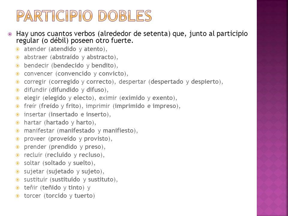 Participio dobles Hay unos cuantos verbos (alrededor de setenta) que, junto al participio regular (o débil) poseen otro fuerte.