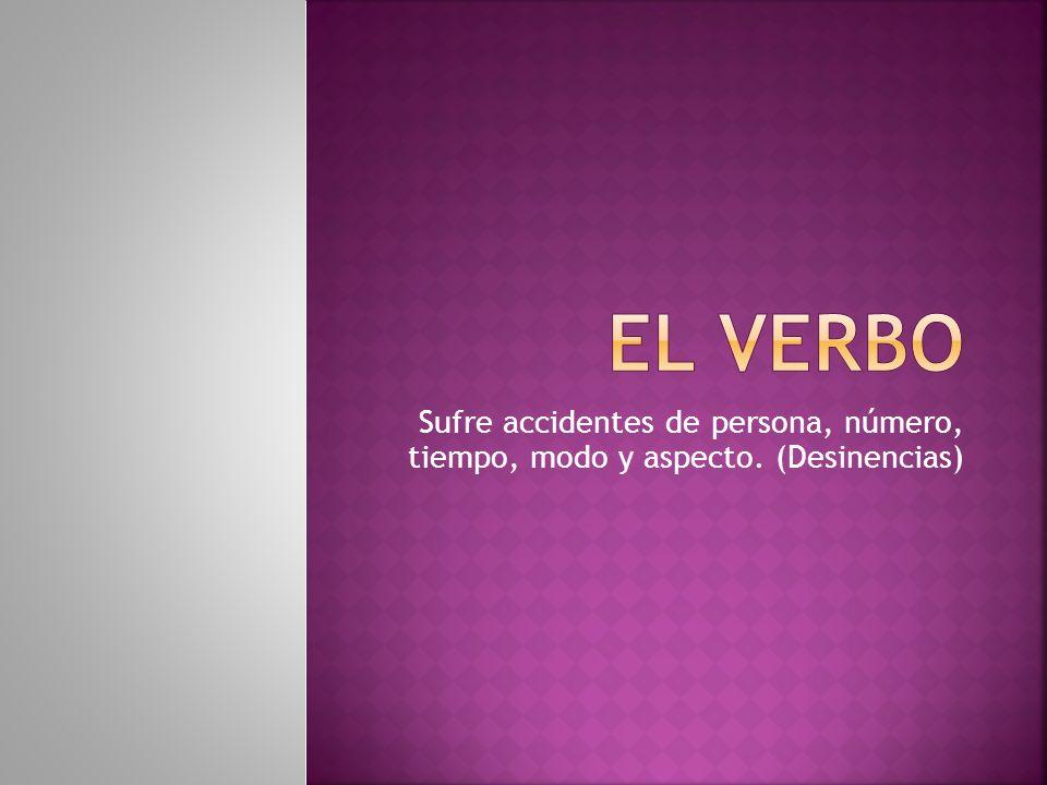 El verbo Sufre accidentes de persona, número, tiempo, modo y aspecto. (Desinencias)