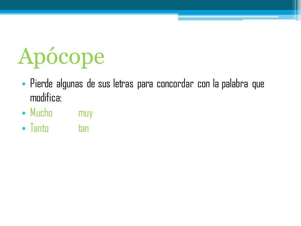 Apócope Pierde algunas de sus letras para concordar con la palabra que modifica: Mucho muy.