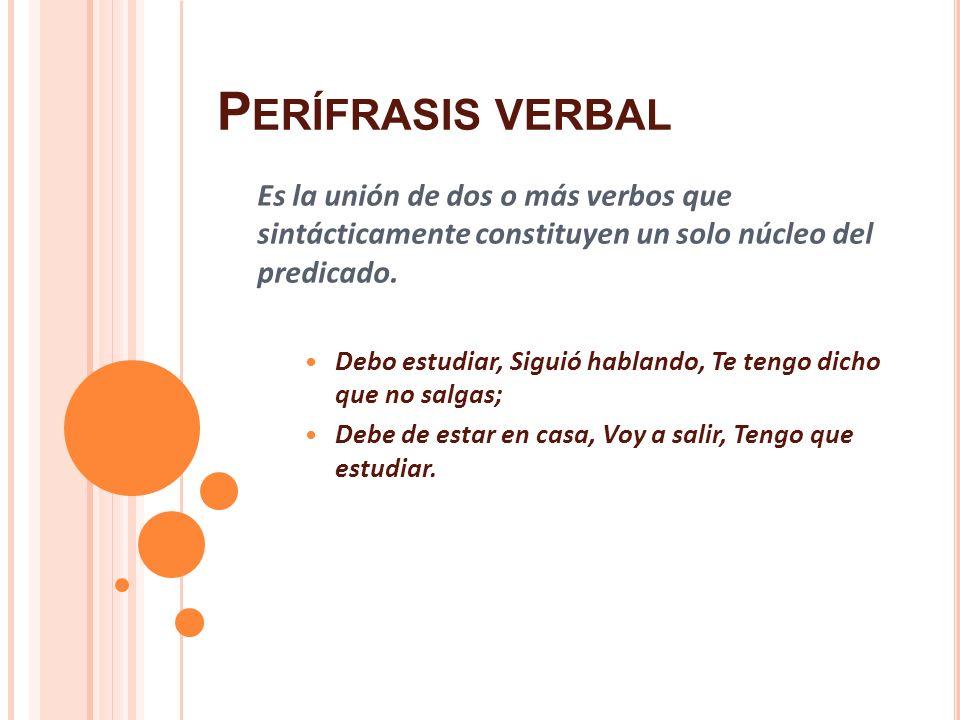 Perífrasis verbal Es la unión de dos o más verbos que sintácticamente constituyen un solo núcleo del predicado.