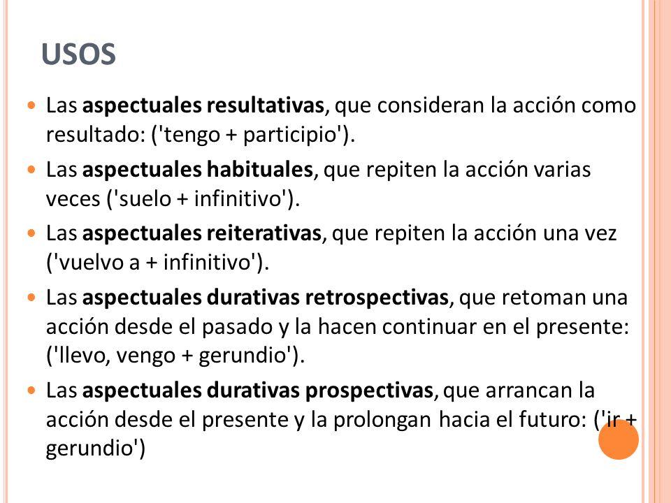 USOS Las aspectuales resultativas, que consideran la acción como resultado: ( tengo + participio ).