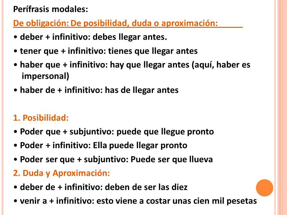 Perífrasis modales: De obligación: De posibilidad, duda o aproximación: • deber + infinitivo: debes llegar antes.
