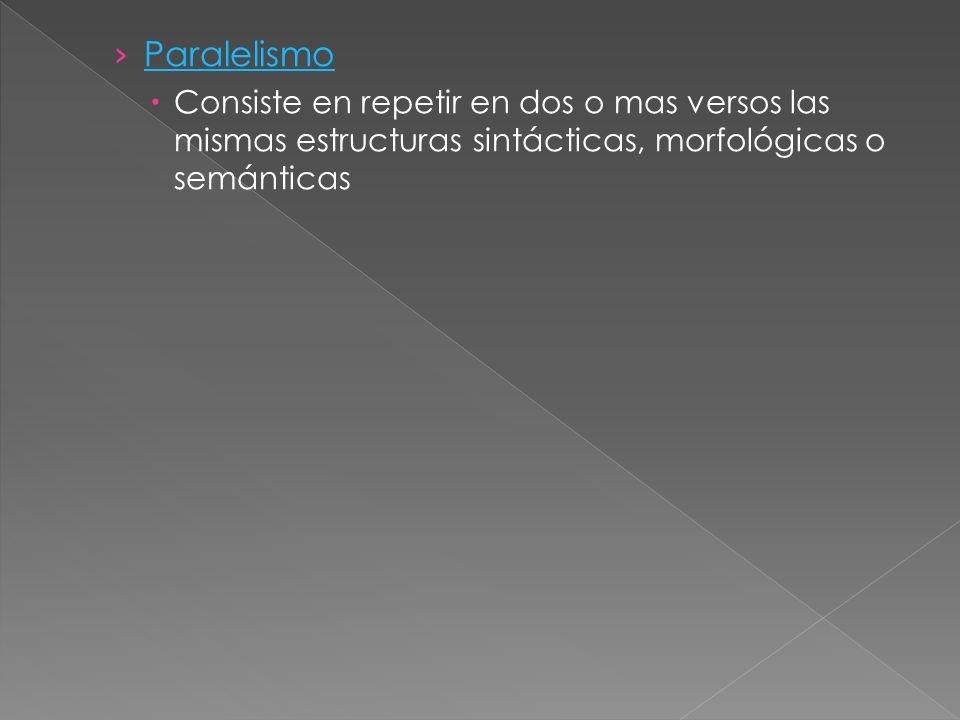 Paralelismo Consiste en repetir en dos o mas versos las mismas estructuras sintácticas, morfológicas o semánticas.