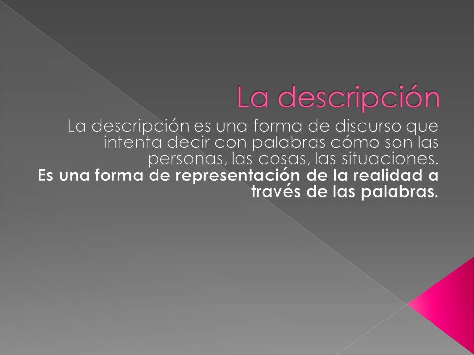 La descripción La descripción es una forma de discurso que intenta decir con palabras cómo son las personas, las cosas, las situaciones.