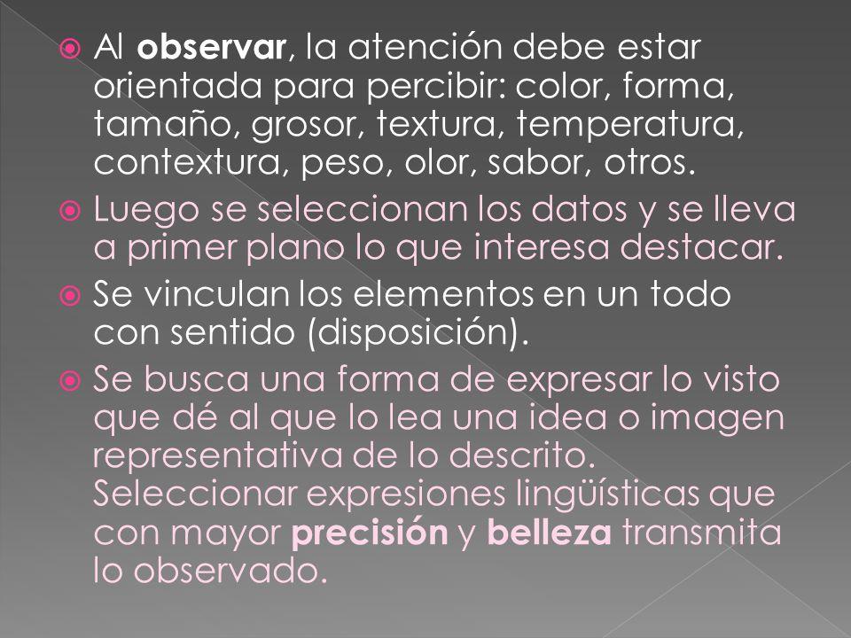 Al observar, la atención debe estar orientada para percibir: color, forma, tamaño, grosor, textura, temperatura, contextura, peso, olor, sabor, otros.