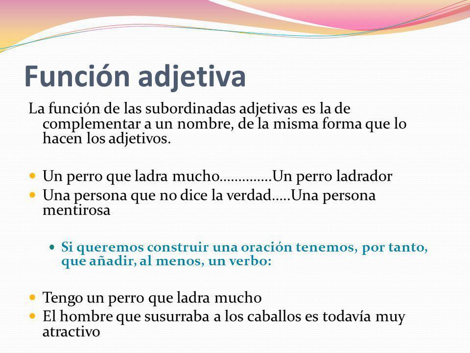Función adjetivaLa función de las subordinadas adjetivas es la de complementar a un nombre, de la misma forma que lo hacen los adjetivos.