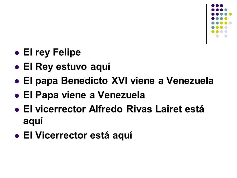 El rey Felipe El Rey estuvo aquí. El papa Benedicto XVI viene a Venezuela. El Papa viene a Venezuela.