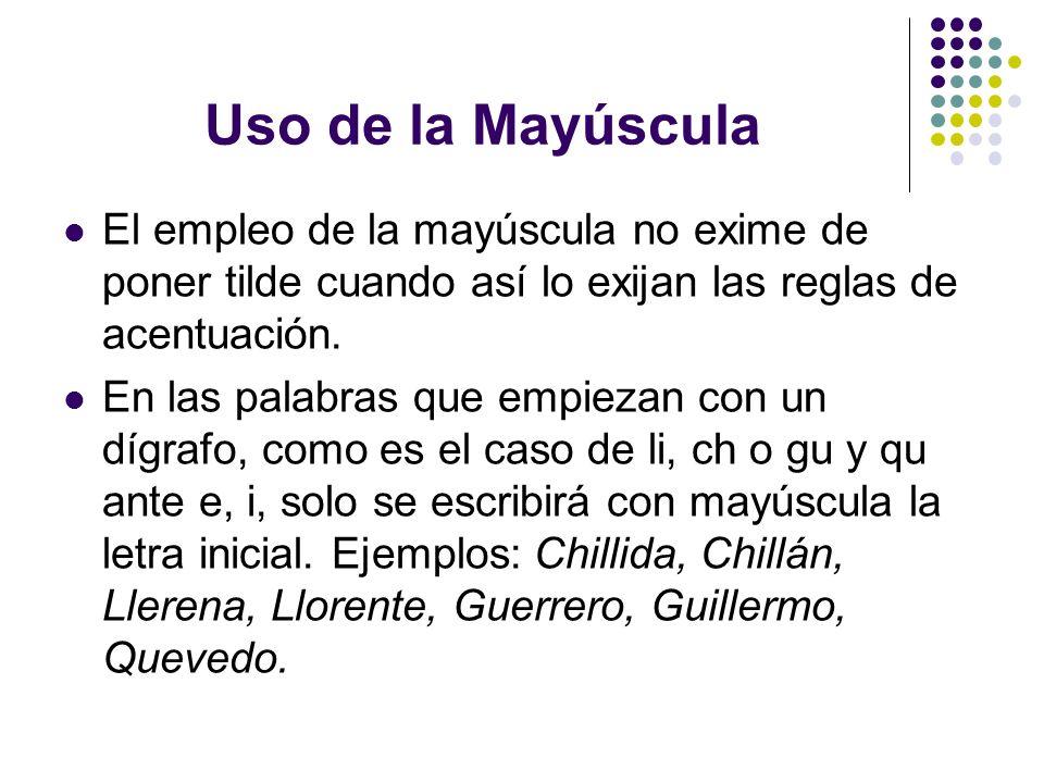 Uso de la MayúsculaEl empleo de la mayúscula no exime de poner tilde cuando así lo exijan las reglas de acentuación.