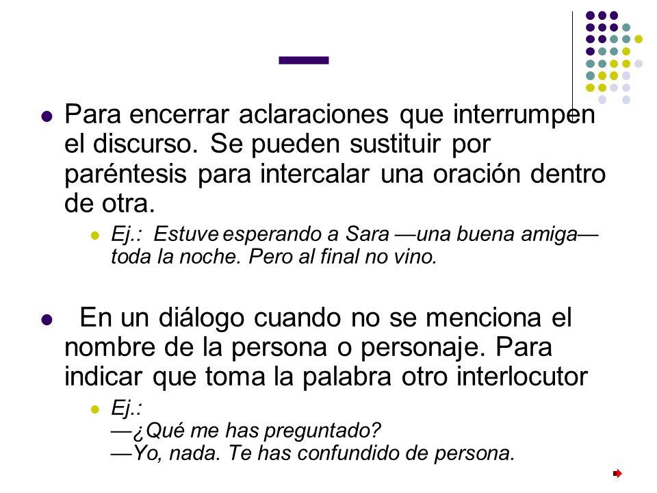 _ Para encerrar aclaraciones que interrumpen el discurso. Se pueden sustituir por paréntesis para intercalar una oración dentro de otra.