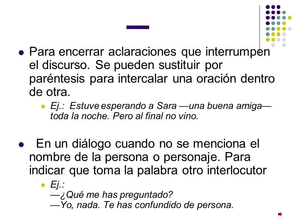 _Para encerrar aclaraciones que interrumpen el discurso. Se pueden sustituir por paréntesis para intercalar una oración dentro de otra.