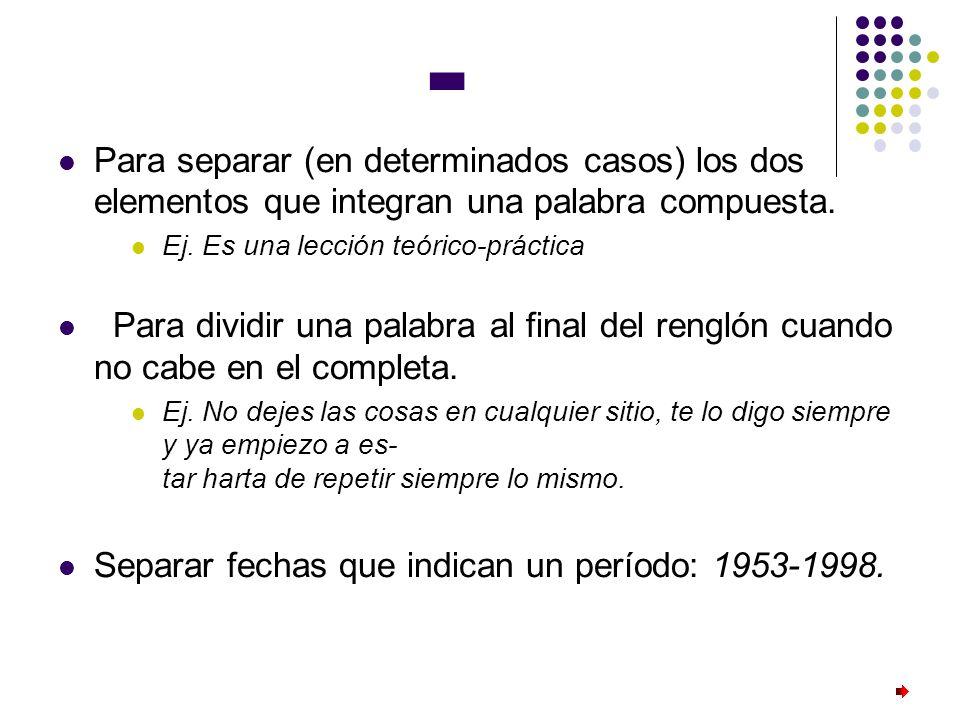 -Para separar (en determinados casos) los dos elementos que integran una palabra compuesta. Ej. Es una lección teórico-práctica.