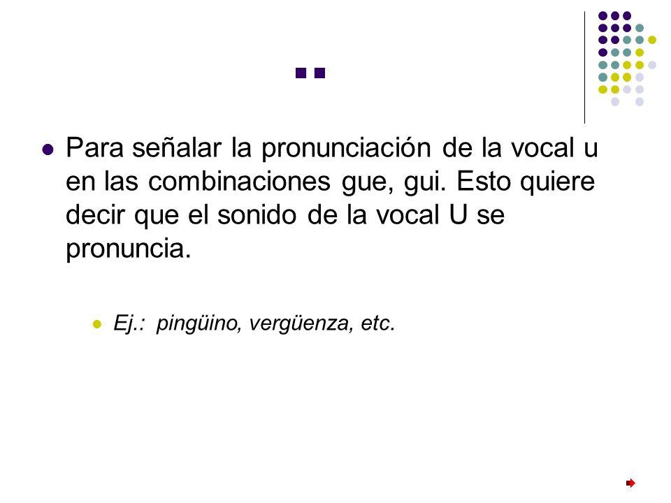 ¨ Para señalar la pronunciación de la vocal u en las combinaciones gue, gui. Esto quiere decir que el sonido de la vocal U se pronuncia.