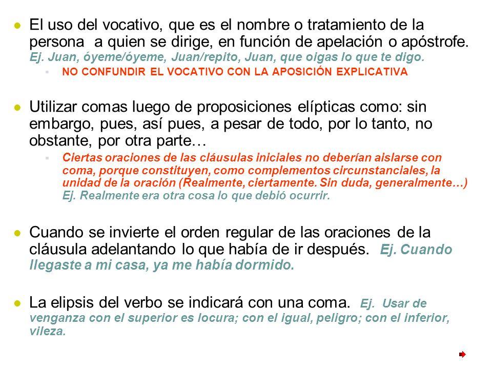 El uso del vocativo, que es el nombre o tratamiento de la persona a quien se dirige, en función de apelación o apóstrofe. Ej. Juan, óyeme/óyeme, Juan/repito, Juan, que oigas lo que te digo.