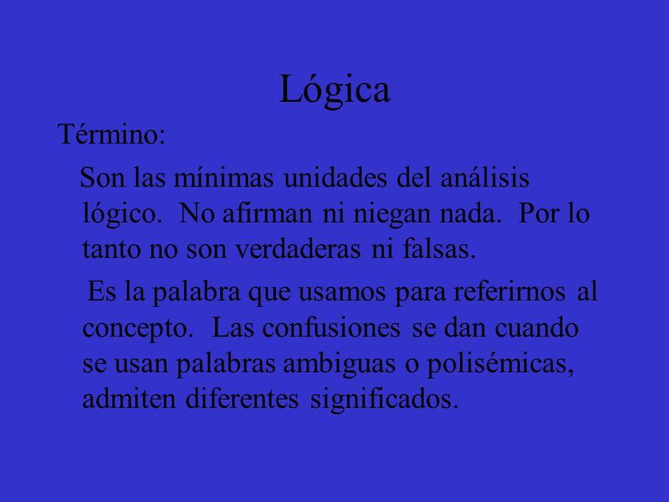 Lógica Término: Son las mínimas unidades del análisis lógico. No afirman ni niegan nada. Por lo tanto no son verdaderas ni falsas.