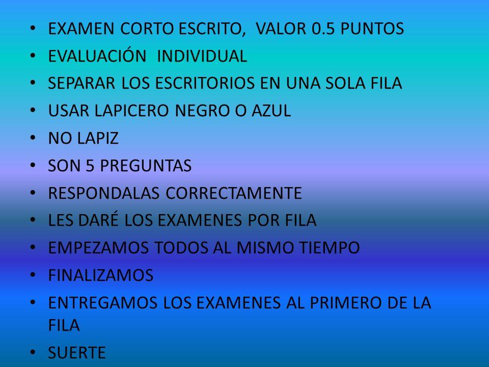 EXAMEN CORTO ESCRITO, VALOR 0.5 PUNTOS