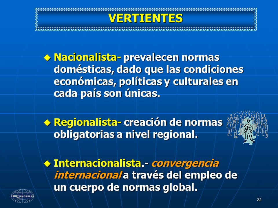 VERTIENTES Nacionalista- prevalecen normas domésticas, dado que las condiciones económicas, políticas y culturales en cada país son únicas.