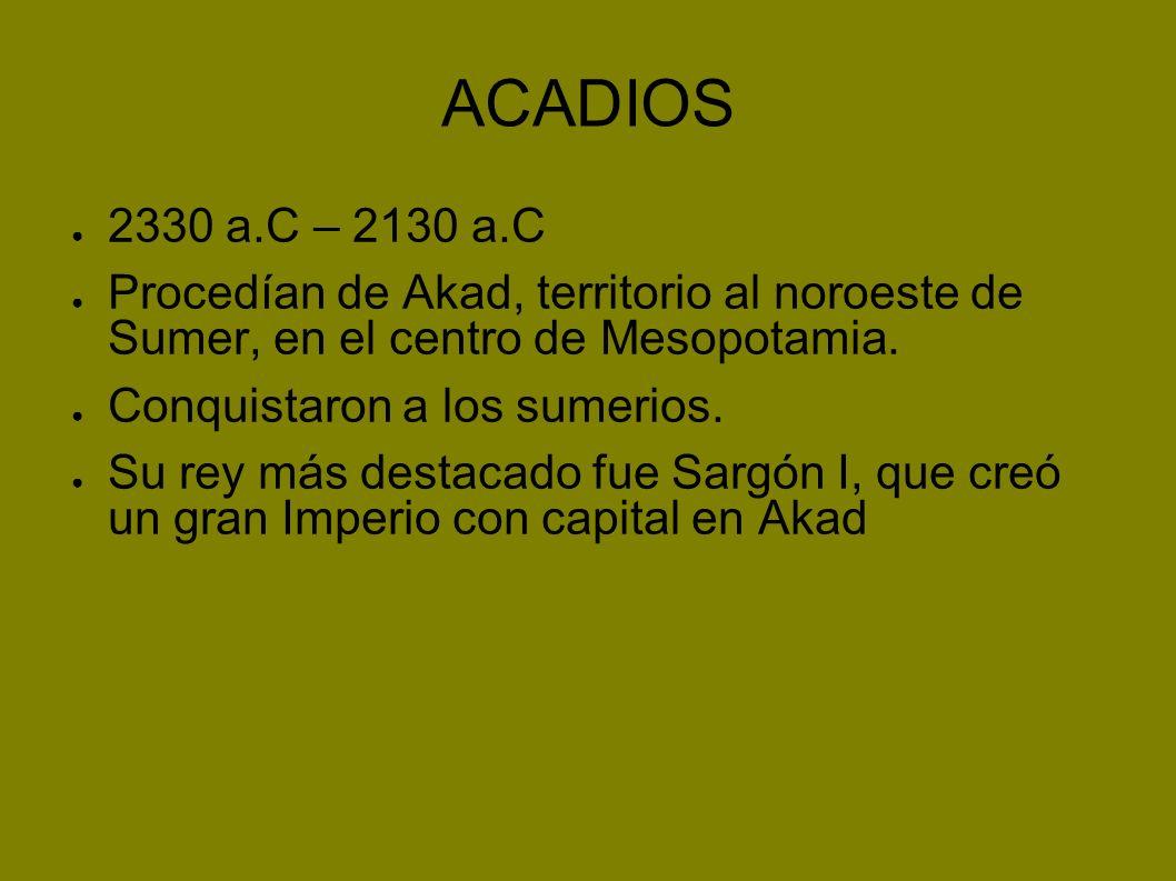 ACADIOS 2330 a.C – 2130 a.C. Procedían de Akad, territorio al noroeste de Sumer, en el centro de Mesopotamia.